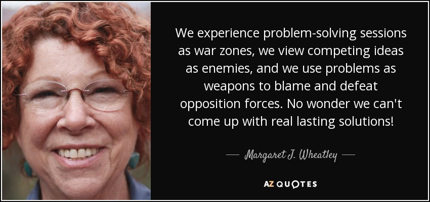 We experience problem-solving sessions as war zones, we view competing ideas as enemies, and we use problems as weapons to blame and defeat opposition forces. No wonder we can't come up with real lasting solutions! - Margaret J. Wheatley