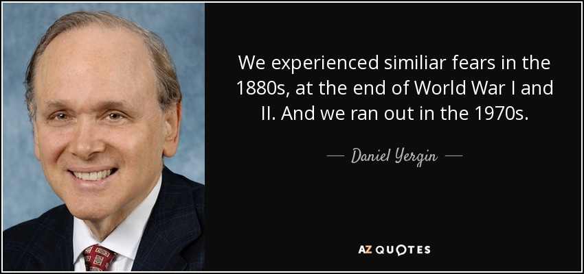 We experienced similiar fears in the 1880s, at the end of World War I and II. And we ran out in the 1970s. - Daniel Yergin