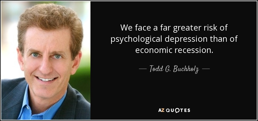 We face a far greater risk of psychological depression than of economic recession. - Todd G. Buchholz
