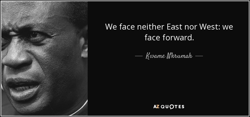 We face neither East nor West: we face forward. - Kwame Nkrumah