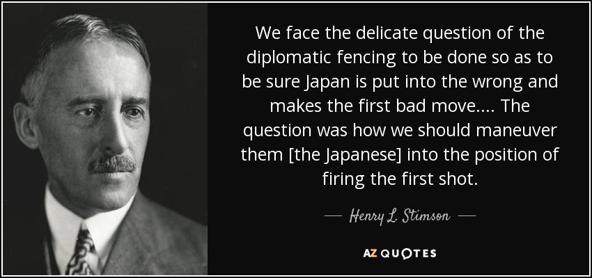 We face the delicate question of the diplomatic fencing to be done so as to be sure Japan is put into the wrong and makes the first bad move. ... The question was how we should maneuver them [the Japanese] into the position of firing the first shot. - Henry L. Stimson