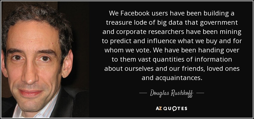 We Facebook users have been building a treasure lode of big data that government and corporate researchers have been mining to predict and influence what we buy and for whom we vote. We have been handing over to them vast quantities of information about ourselves and our friends, loved ones and acquaintances. - Douglas Rushkoff