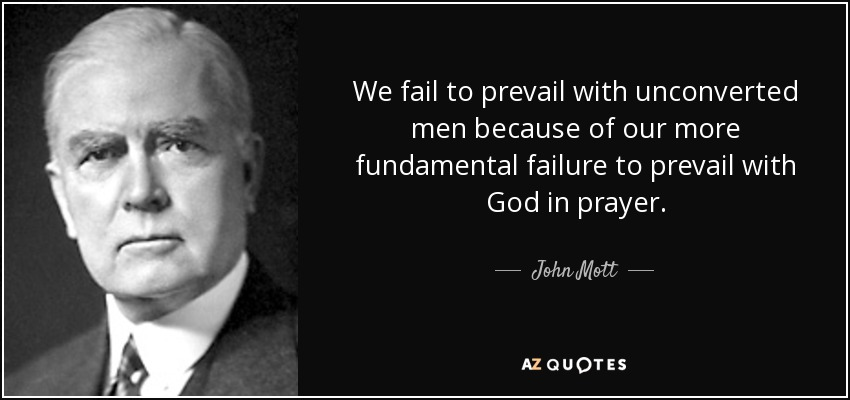 We fail to prevail with unconverted men because of our more fundamental failure to prevail with God in prayer. - John Mott
