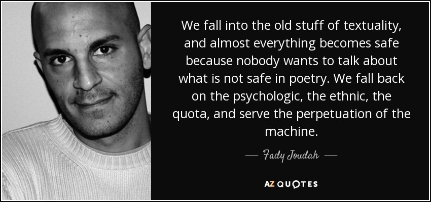 We fall into the old stuff of textuality, and almost everything becomes safe because nobody wants to talk about what is not safe in poetry. We fall back on the psychologic, the ethnic, the quota, and serve the perpetuation of the machine. - Fady Joudah