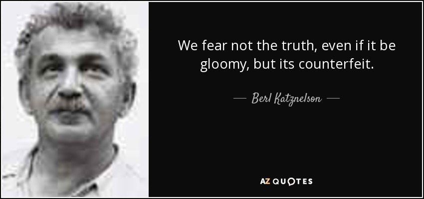 We fear not the truth, even if it be gloomy, but its counterfeit. - Berl Katznelson