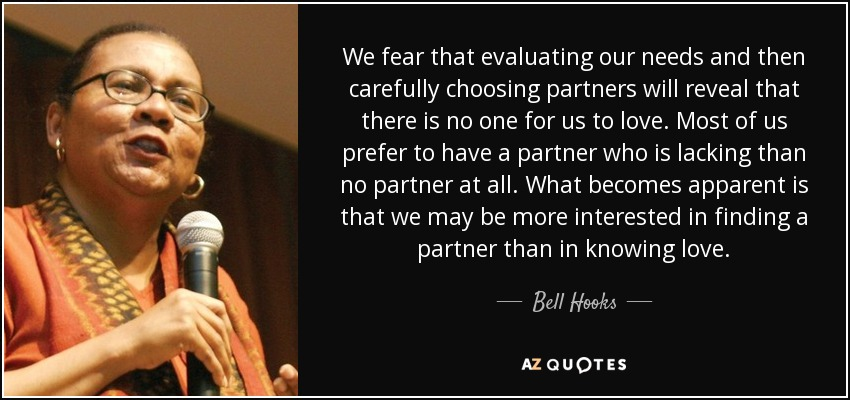 We fear that evaluating our needs and then carefully choosing partners will reveal that there is no one for us to love. Most of us prefer to have a partner who is lacking than no partner at all. What becomes apparent is that we may be more interested in finding a partner than in knowing love. - Bell Hooks