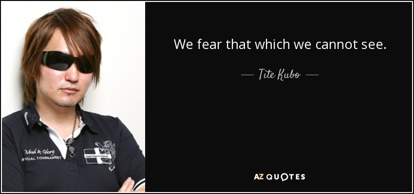 We fear that which we cannot see. - Tite Kubo