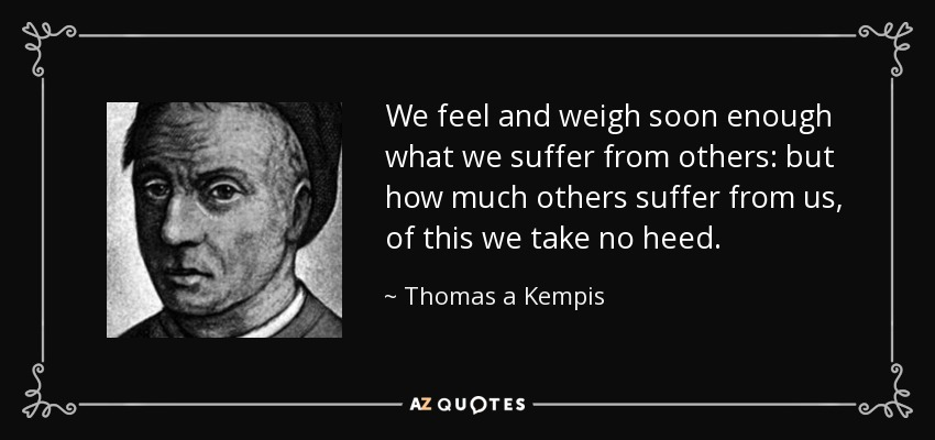 We feel and weigh soon enough what we suffer from others: but how much others suffer from us, of this we take no heed. - Thomas a Kempis