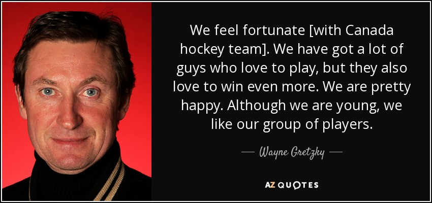 We feel fortunate [with Canada hockey team]. We have got a lot of guys who love to play, but they also love to win even more. We are pretty happy. Although we are young, we like our group of players. - Wayne Gretzky