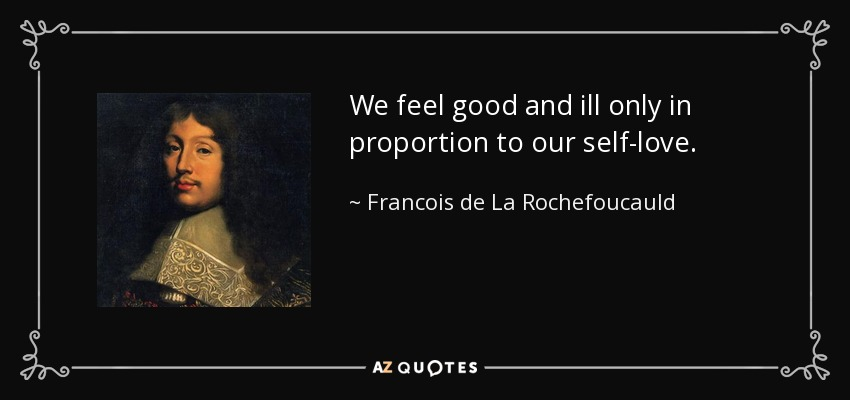 We feel good and ill only in proportion to our self-love. - Francois de La Rochefoucauld
