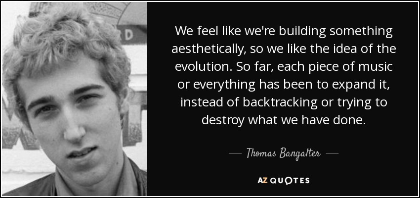 We feel like we're building something aesthetically, so we like the idea of the evolution. So far, each piece of music or everything has been to expand it, instead of backtracking or trying to destroy what we have done. - Thomas Bangalter