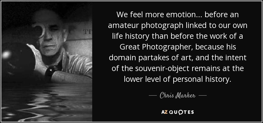 We feel more emotion... before an amateur photograph linked to our own life history than before the work of a Great Photographer, because his domain partakes of art, and the intent of the souvenir-object remains at the lower level of personal history. - Chris Marker