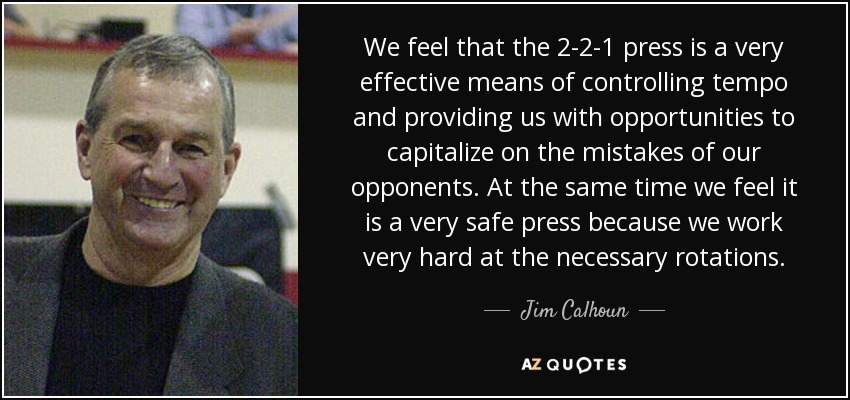We feel that the 2-2-1 press is a very effective means of controlling tempo and providing us with opportunities to capitalize on the mistakes of our opponents. At the same time we feel it is a very safe press because we work very hard at the necessary rotations. - Jim Calhoun