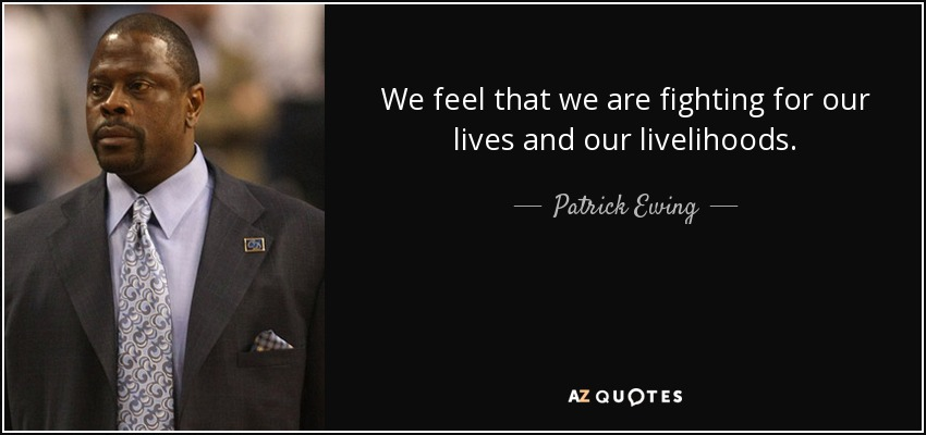 We feel that we are fighting for our lives and our livelihoods. - Patrick Ewing