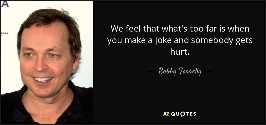 We feel that what's too far is when you make a joke and somebody gets hurt. - Bobby Farrelly