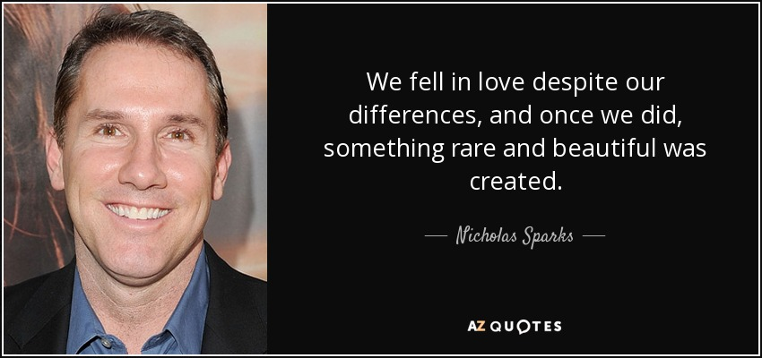 We fell in love despite our differences, and once we did, something rare and beautiful was created. - Nicholas Sparks