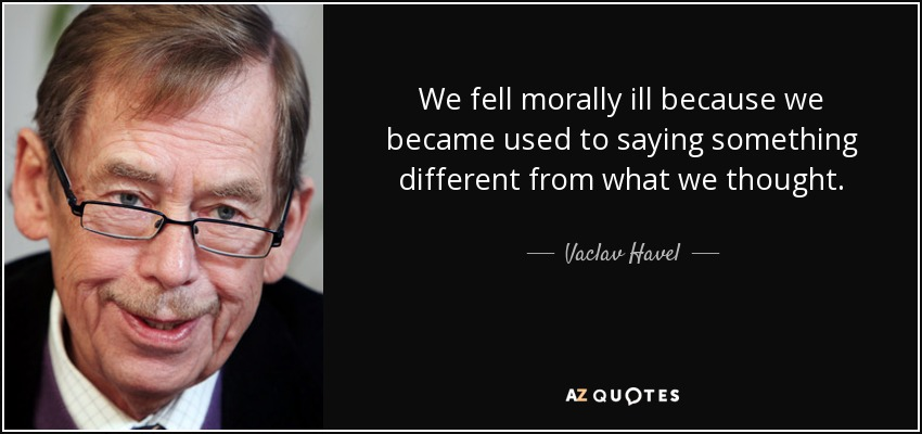 We fell morally ill because we became used to saying something different from what we thought. - Vaclav Havel