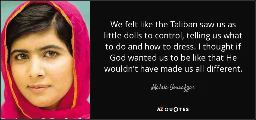 We felt like the Taliban saw us as little dolls to control, telling us what to do and how to dress. I thought if God wanted us to be like that He wouldn't have made us all different. - Malala Yousafzai