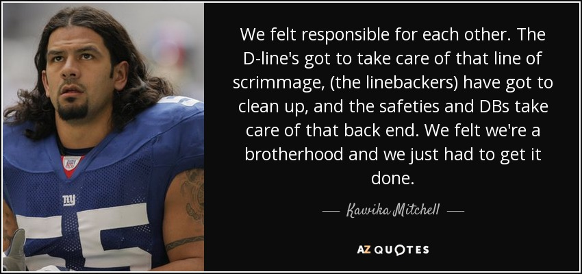 We felt responsible for each other. The D-line's got to take care of that line of scrimmage, (the linebackers) have got to clean up, and the safeties and DBs take care of that back end. We felt we're a brotherhood and we just had to get it done. - Kawika Mitchell