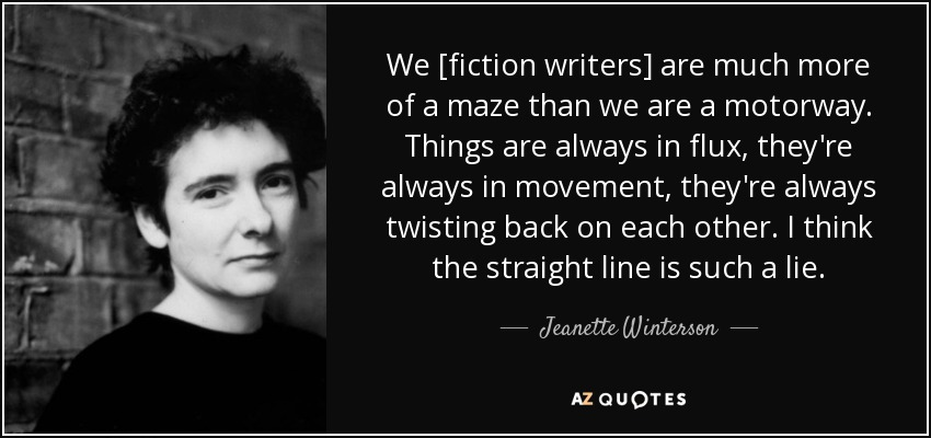 We [fiction writers] are much more of a maze than we are a motorway. Things are always in flux, they're always in movement, they're always twisting back on each other. I think the straight line is such a lie. - Jeanette Winterson