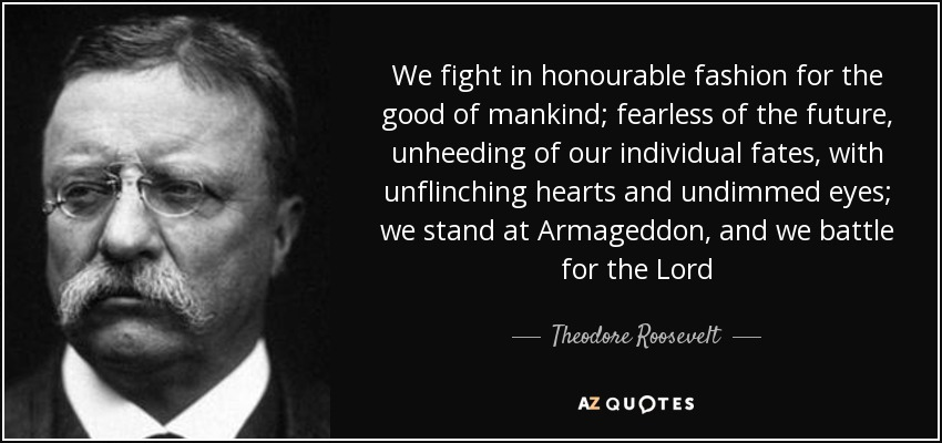 We fight in honourable fashion for the good of mankind; fearless of the future, unheeding of our individual fates, with unflinching hearts and undimmed eyes; we stand at Armageddon, and we battle for the Lord - Theodore Roosevelt