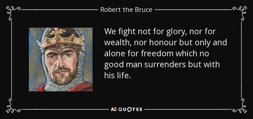 We fight not for glory, nor for wealth, nor honour but only and alone for freedom which no good man surrenders but with his life. - Robert the Bruce