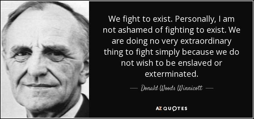 We fight to exist. Personally, I am not ashamed of fighting to exist. We are doing no very extraordinary thing to fight simply because we do not wish to be enslaved or exterminated. - Donald Woods Winnicott