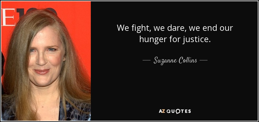 We fight, we dare, we end our hunger for justice. - Suzanne Collins