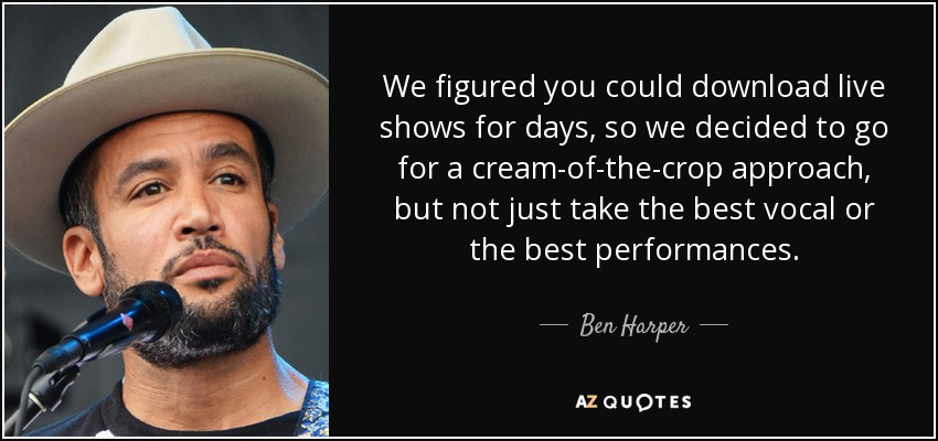We figured you could download live shows for days, so we decided to go for a cream-of-the-crop approach, but not just take the best vocal or the best performances. - Ben Harper