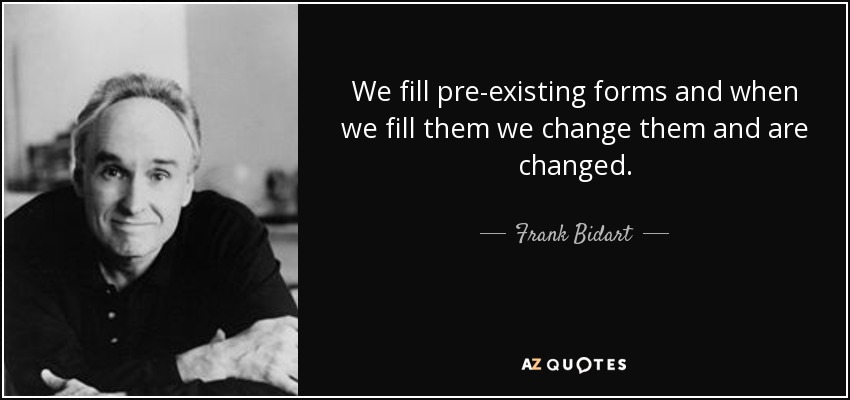 We fill pre-existing forms and when we fill them we change them and are changed. - Frank Bidart