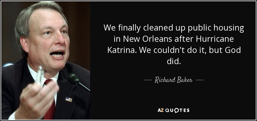 We finally cleaned up public housing in New Orleans after Hurricane Katrina. We couldn't do it, but God did. - Richard Baker