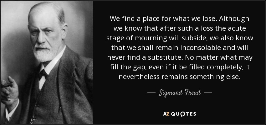 We find a place for what we lose. Although we know that after such a loss the acute stage of mourning will subside, we also know that we shall remain inconsolable and will never find a substitute. No matter what may fill the gap, even if it be filled completely, it nevertheless remains something else. - Sigmund Freud