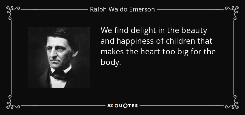 We find delight in the beauty and happiness of children that makes the heart too big for the body. - Ralph Waldo Emerson