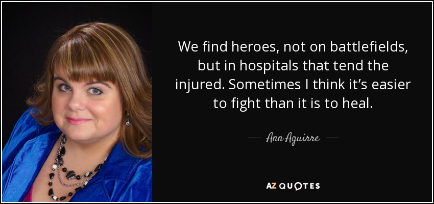 We find heroes, not on battlefields, but in hospitals that tend the injured. Sometimes I think it's easier to fight than it is to heal. - Ann Aguirre