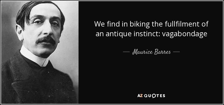 We find in biking the fullfilment of an antique instinct: vagabondage - Maurice Barres