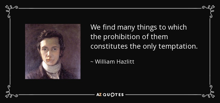 We find many things to which the prohibition of them constitutes the only temptation. - William Hazlitt