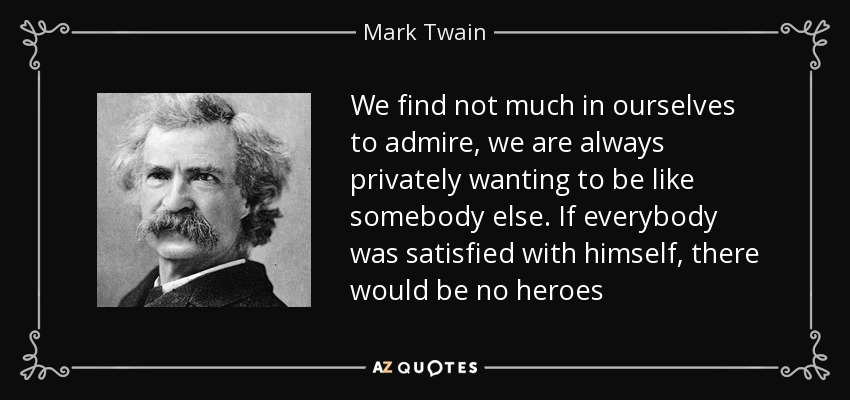 We find not much in ourselves to admire, we are always privately wanting to be like somebody else. If everybody was satisfied with himself, there would be no heroes - Mark Twain
