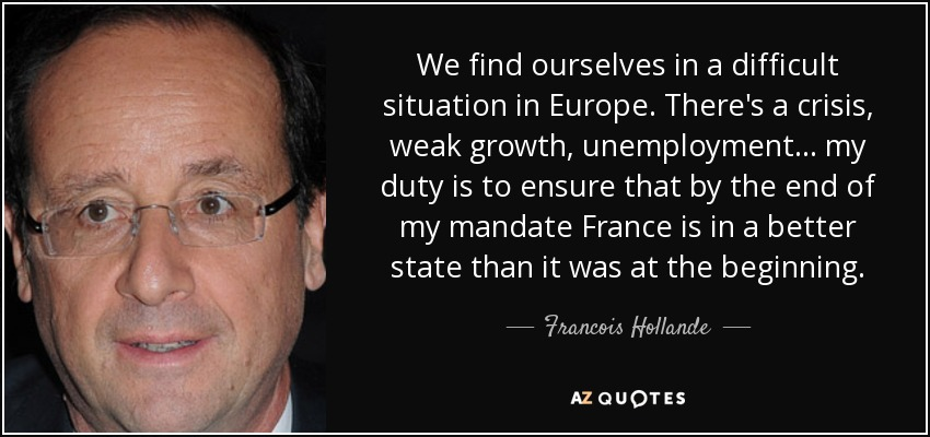 We find ourselves in a difficult situation in Europe. There's a crisis, weak growth, unemployment... my duty is to ensure that by the end of my mandate France is in a better state than it was at the beginning. - Francois Hollande
