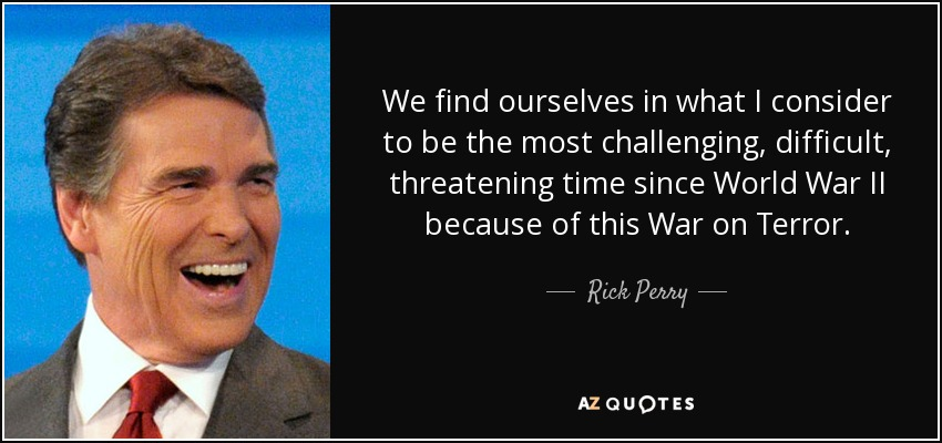 We find ourselves in what I consider to be the most challenging, difficult, threatening time since World War II because of this War on Terror. - Rick Perry