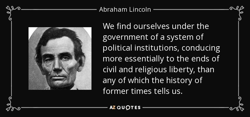 We find ourselves under the government of a system of political institutions, conducing more essentially to the ends of civil and religious liberty, than any of which the history of former times tells us. - Abraham Lincoln