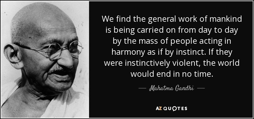 We find the general work of mankind is being carried on from day to day by the mass of people acting in harmony as if by instinct. If they were instinctively violent, the world would end in no time. - Mahatma Gandhi