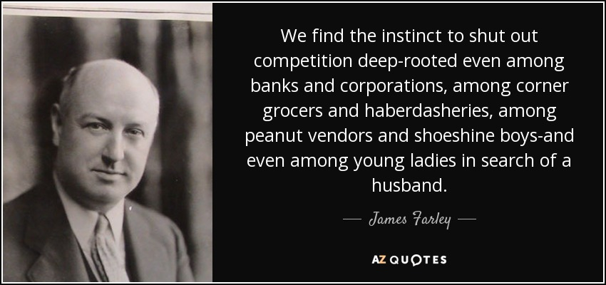 We find the instinct to shut out competition deep-rooted even among banks and corporations, among corner grocers and haberdasheries, among peanut vendors and shoeshine boys-and even among young ladies in search of a husband. - James Farley