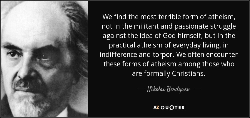 We find the most terrible form of atheism, not in the militant and passionate struggle against the idea of God himself, but in the practical atheism of everyday living, in indifference and torpor. We often encounter these forms of atheism among those who are formally Christians. - Nikolai Berdyaev