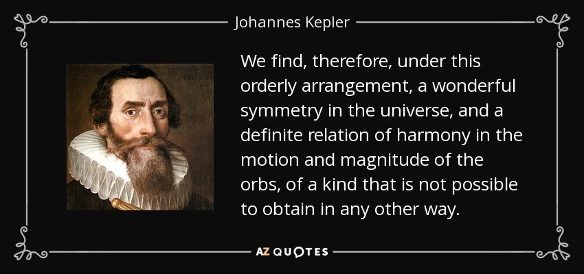 We find, therefore, under this orderly arrangement, a wonderful symmetry in the universe, and a definite relation of harmony in the motion and magnitude of the orbs, of a kind that is not possible to obtain in any other way. - Johannes Kepler