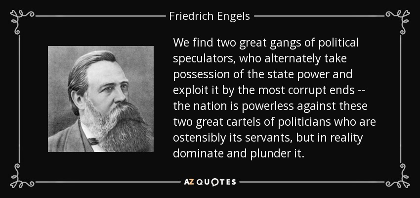We find two great gangs of political speculators, who alternately take possession of the state power and exploit it by the most corrupt ends -- the nation is powerless against these two great cartels of politicians who are ostensibly its servants, but in reality dominate and plunder it. - Friedrich Engels