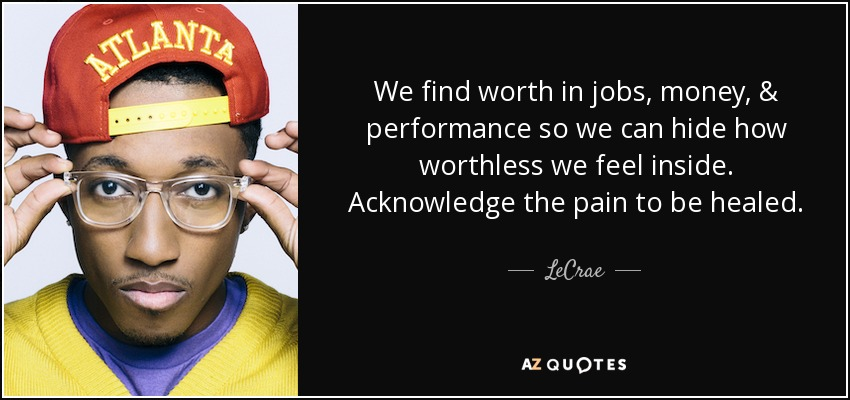 We find worth in jobs, money, & performance so we can hide how worthless we feel inside. Acknowledge the pain to be healed. - LeCrae