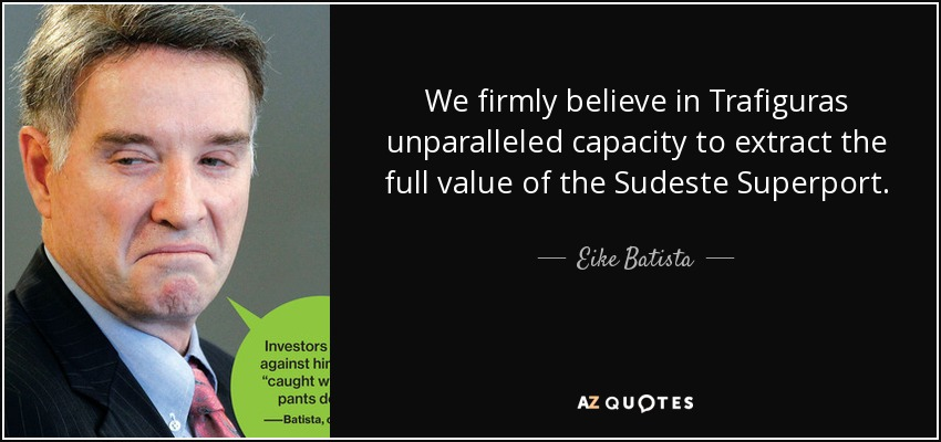 We firmly believe in Trafiguras unparalleled capacity to extract the full value of the Sudeste Superport. - Eike Batista