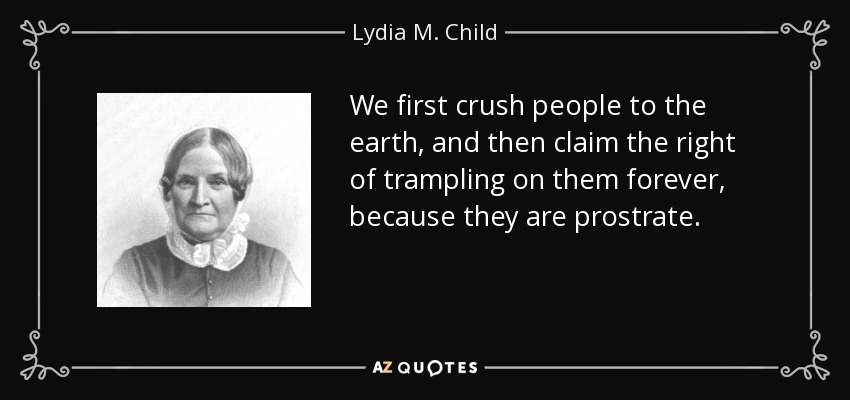 We first crush people to the earth, and then claim the right of trampling on them forever, because they are prostrate. - Lydia M. Child