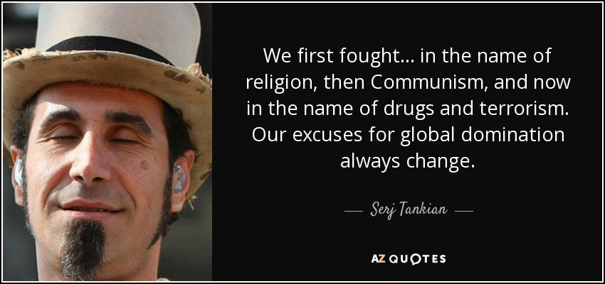 We first fought... in the name of religion, then Communism, and now in the name of drugs and terrorism. Our excuses for global domination always change. - Serj Tankian