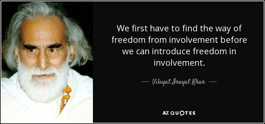 We first have to find the way of freedom from involvement before we can introduce freedom in involvement. - Vilayat Inayat Khan
